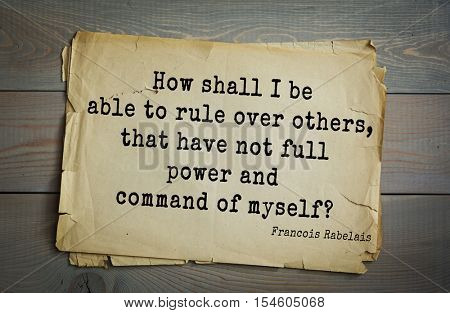 Top 35 quotes by + Francois Rabelais - French Renaissance writer, humanist, physician, Renaissance humanist  How shall I be able to rule over others, that have not full power and command of myself?