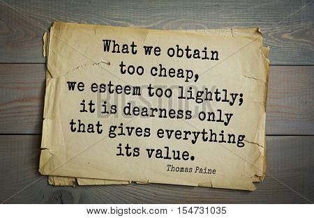Top 40 quotes by Thomas Paine - English-American political activist, philosopher, revolutionary.   What we obtain too cheap, we esteem too lightly; it is dearness only that gives everything its value.