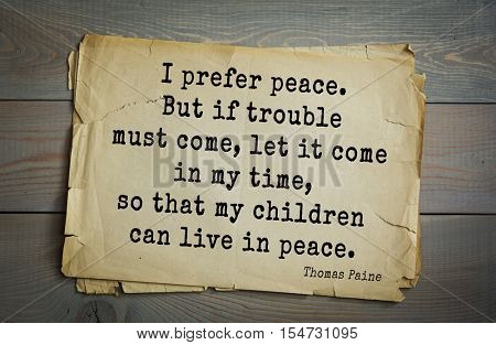 Top 40 quotes by Thomas Paine - English-American political activist, philosopher, revolutionary I prefer peace. But if trouble must come, let it come in my time, so that my children can live in peace.