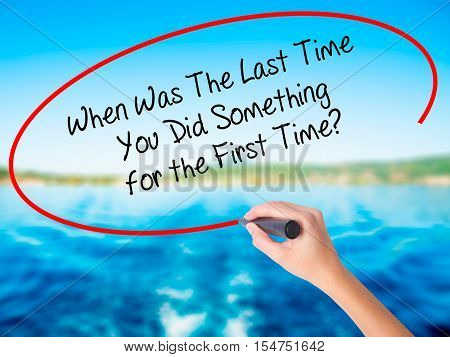 Woman Hand Writing When Was The Last Time You Did Something For The First Time? With A Marker Over T