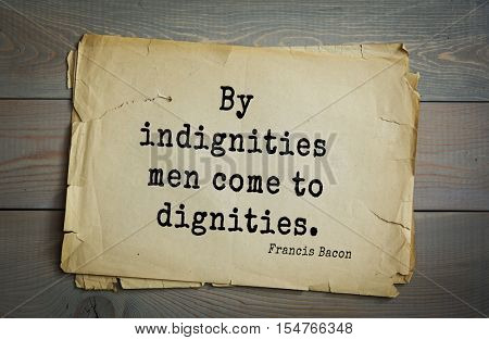 Top 50 quotes by + Francis Bacon - English philosopher, statesman, scientist, jurist, orator, and author. By indignities men come to dignities.