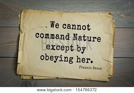 Top 50 quotes by + Francis Bacon - English philosopher, statesman, scientist, jurist, orator, and author. We cannot command Nature except by obeying her.