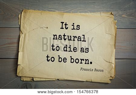 Top 50 quotes by + Francis Bacon - English philosopher, statesman, scientist, jurist, orator, and author. It is natural to die as to be born.
