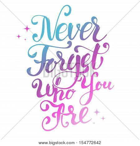Never Forget Who You Are. Hand drawn lettering isolated on white background. Design element for greeting card.