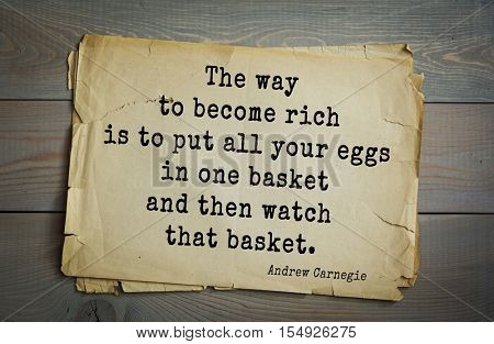 Top 20 quotes by Andrew Carnegie - American industrialist (steel industry). The way to become rich is to put all your eggs in one basket and then watch that basket.