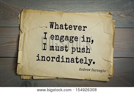 Top 20 quotes by Andrew Carnegie - American industrialist (steel industry).  Whatever I engage in, I must push inordinately.