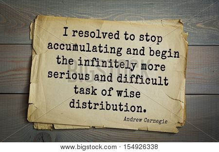 Top 20 quotes by Andrew Carnegie - American industrialist (steel industry). I resolved to stop accumulating and begin the infinitely more serious and difficult task of wise distribution.