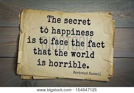 Top 35 quotes by Bertrand Russell - British philosopher, logician, mathematician, historian, writer, Nobel laureate. The secret to happiness is to face the fact that the world is horrible.