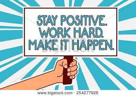 Conceptual Hand Writing Showing Stay Positive. Work Hard. Make It Happen.. Business Photo Text Inspi