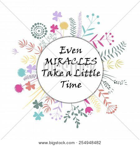 Hand Drawn Circle Frame With Doodle Flowers. Even Miracles Take A Little Time Text. Vector Illustrat