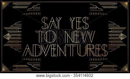 Art Deco Say Yes To New Adventures Text. Golden Decorative Greeting Card, Sign With Vintage Letters.