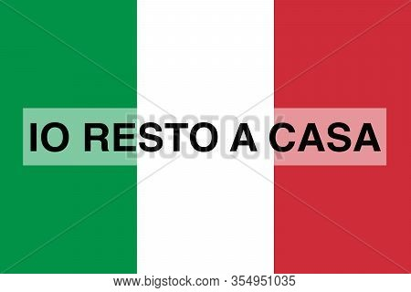 Italian Text Io Resto A Casa, English Translation I Stay At Home, Flag Of Italy In The Background. I