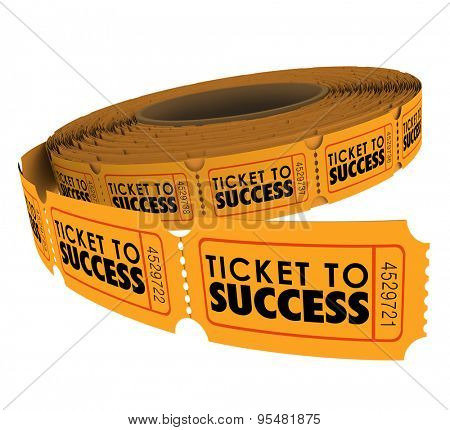 Ticket to Success words on a roll of raffle tickets to illustrate succeeding in achieving a goal, mission or objective