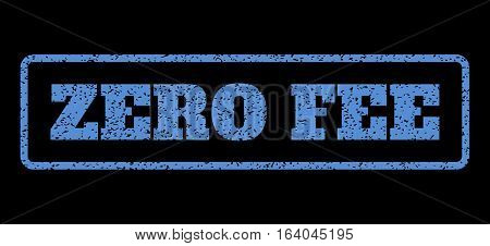 Blue rubber seal stamp with Zero Fee text. Vector tag inside rounded rectangular frame. Grunge design and dust texture for watermark labels. Horisontal sticker on a black background.