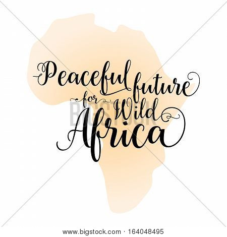 Peaceful future for wild Africa. Calligraphy inspirational quote graphic design with silhouette map of Africa on the background.