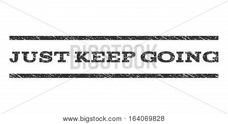Just Keep Going watermark stamp. Text caption between horizontal parallel lines with grunge design style. Rubber seal gray stamp with dirty texture. Vector ink imprint on a white background.
