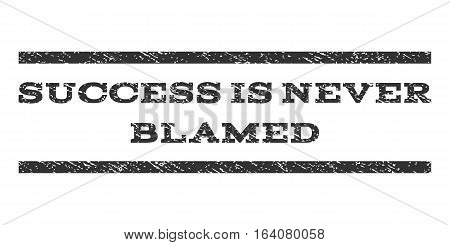 Success Is Never Blamed watermark stamp. Text caption between horizontal parallel lines with grunge design style. Rubber seal gray stamp with scratched texture.