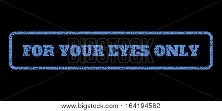 Blue rubber seal stamp with For Your Eyes Only text. Vector caption inside rounded rectangular shape. Grunge design and dirty texture for watermark labels. Horisontal sticker on a black background.