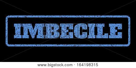 Blue rubber seal stamp with Imbecile text. Vector tag inside rounded rectangular frame. Grunge design and dust texture for watermark labels. Horisontal sign on a black background.