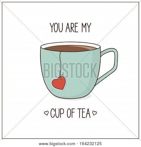 You are my cup of tea. Love Valentine