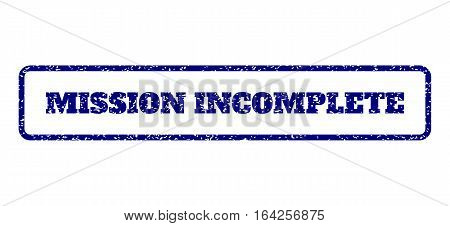 Navy Blue rubber seal stamp with Mission Incomplete text. Vector tag inside rounded rectangular shape. Grunge design and dirty texture for watermark labels. Horisontal emblem on a white background.