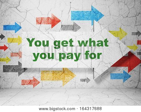 Business concept:  arrow with You get what You pay for on grunge textured concrete wall background, 3D rendering
