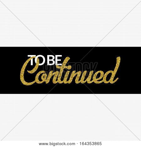 To Be Continued banner on white background. Golden texture text with glitter sequins. Black stripe. Design for show or event invitation, after-party, movie, ad. Vector EPS10 illustration.