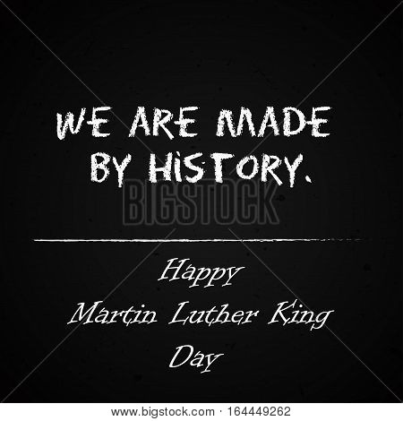 Happy Martin Luther King Day free typography greeting card on chalkboard background. We are made by history. Vector handdrawn banner.