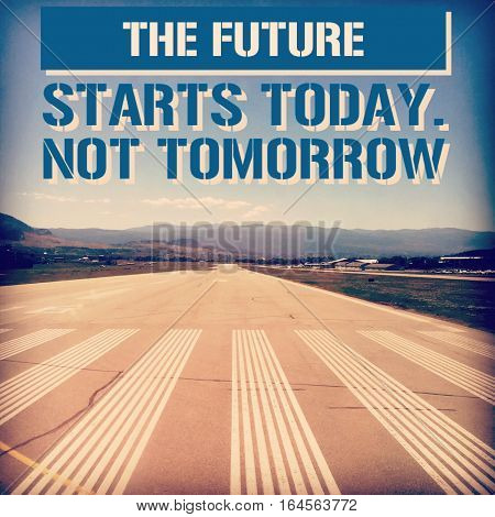 The future starts today. Not tomorrow. Blurred and Instagram effects. Inspirational quote on airport runway with mountains, sky and clouds on horizon in background. Conceptual image.