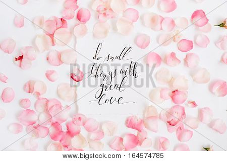Do small things with great love. Inspirational quote made with calligraphy and floral pattern with pink rose petals. Flat lay top view