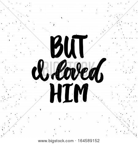 But i loved him - lettering Valentines Day calligraphy phrase isolated on the background. Fun brush ink typography for photo overlays, t-shirt print, flyer, poster design.