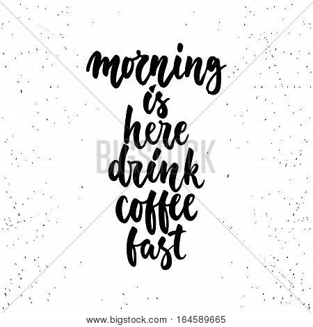 Morning is here drink coffee fast- lettering calligraphy phrase isolated on the background. Fun brush ink typography for photo overlays, t-shirt print, flyer, poster design.