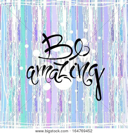 Be amazing. Vector hand drawn letters on the texture background, motivation, postcard, print for clothing EPS10