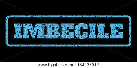 Light Blue rubber seal stamp with Imbecile text. Vector message inside rounded rectangular frame. Grunge design and scratched texture for watermark labels. Horisontal emblem on a black background.