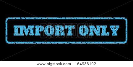Light Blue rubber seal stamp with Import Only text. Vector caption inside rounded rectangular frame. Grunge design and scratched texture for watermark labels. Horisontal sticker on a black background.