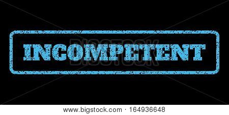 Light Blue rubber seal stamp with Incompetent text. Vector message inside rounded rectangular frame. Grunge design and scratched texture for watermark labels. Horisontal sign on a black background.