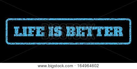 Light Blue rubber seal stamp with Life Is Better text. Vector message inside rounded rectangular frame. Grunge design and scratched texture for watermark labels.
