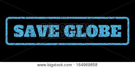 Light Blue rubber seal stamp with Save Globe text. Vector tag inside rounded rectangular banner. Grunge design and dirty texture for watermark labels. Horisontal emblem on a black background.