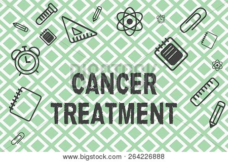 Handwriting Text Cancer Treatment. Concept Meaning Use Of Surgery, Radiation And Medications To Cure