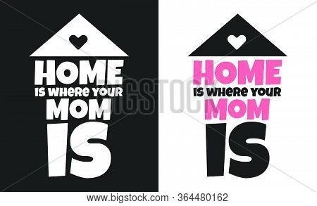 Home Is Where Your Mom Is, T-shirt And Apparel Design With Adorable Effect And Textured Lettering Qu