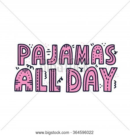 Pajamas All Day Quote. Hand Drawn Vector Lettering For T Shirt, Poster, Card Design