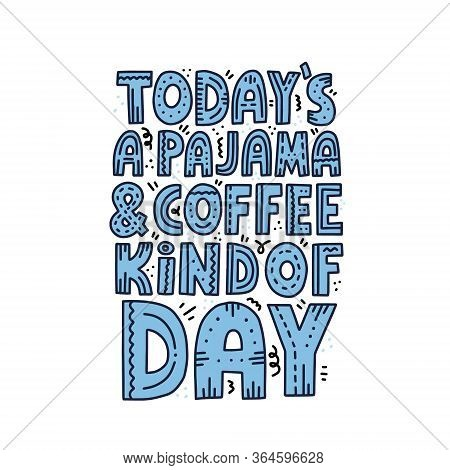 Todays Pajama And Coffee Kind Of Day Lettering With Doodle Decoration. Hand Drawn Vector Concept For