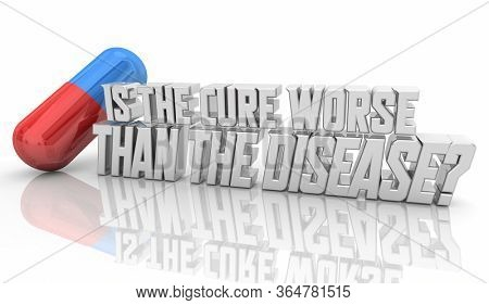 Is the Cure Worse Than the Disease Question Words Pill Capsule 3d Illustration