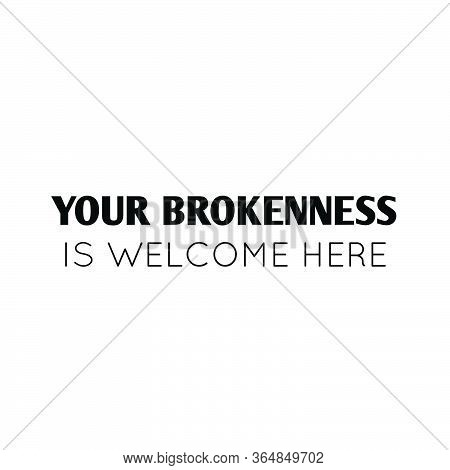 Your Brokenness Is Welcome Here,  Christian Faith, Typography For Print Or Use As Poster, Card, Flye