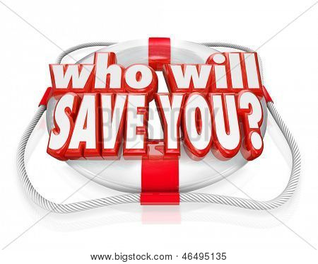 The words Who Will Save You on a life preserver to illustrate rescue and need of assistance due to a danger or problem