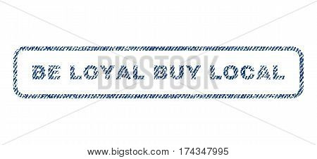 Be Loyal Buy Local text textile seal stamp watermark. Blue jeans fabric vectorized texture. Vector caption inside rounded rectangular banner. Rubber sign with fiber textile structure.