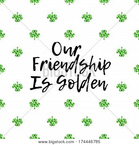 Saint Patricks Day greeting card with sparkled green clover leaves and text. Inscription - Our friendship is golden