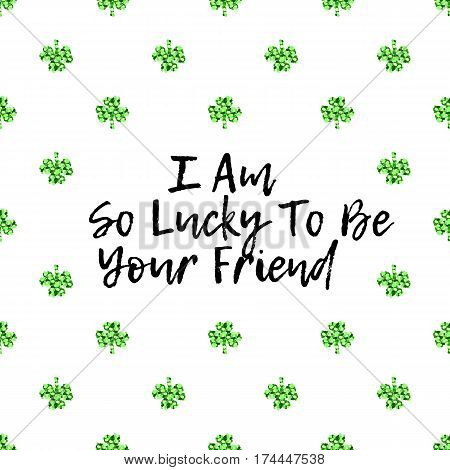 Saint Patricks Day greeting card with sparkled green clover leaves and text. Inscription - I am So Lucky To Be Your Friend