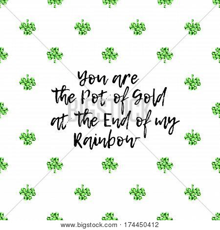 Saint Patricks Day greeting card with sparkled green clover leaves and text. Inscription - You are The Pot of Gold