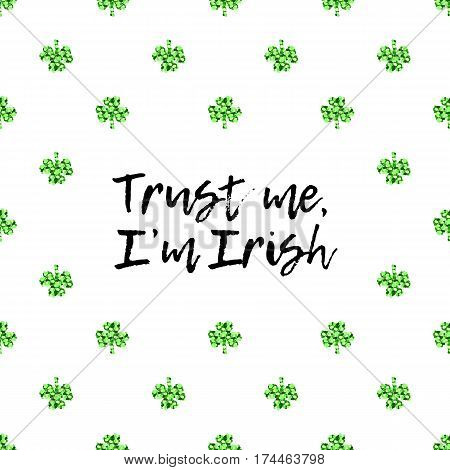 Saint Patricks Day greeting card with sparkled green clover leaves and text. Inscription - Trust me, I am Irish